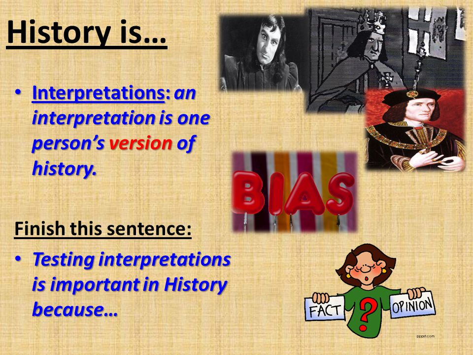 History is… Interpretations: an interpretation is one person's version of history. Finish this sentence: