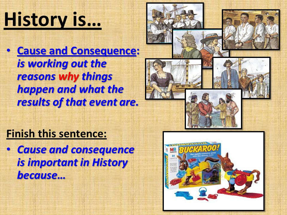 History is… Cause and Consequence: is working out the reasons why things happen and what the results of that event are.