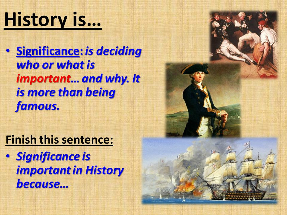 History is… Significance: is deciding who or what is important… and why. It is more than being famous.