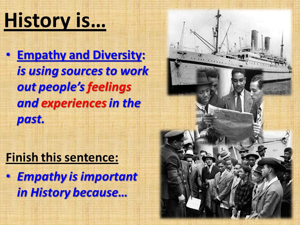 History is… Empathy and Diversity: is using sources to work out people's feelings and experiences in the past.