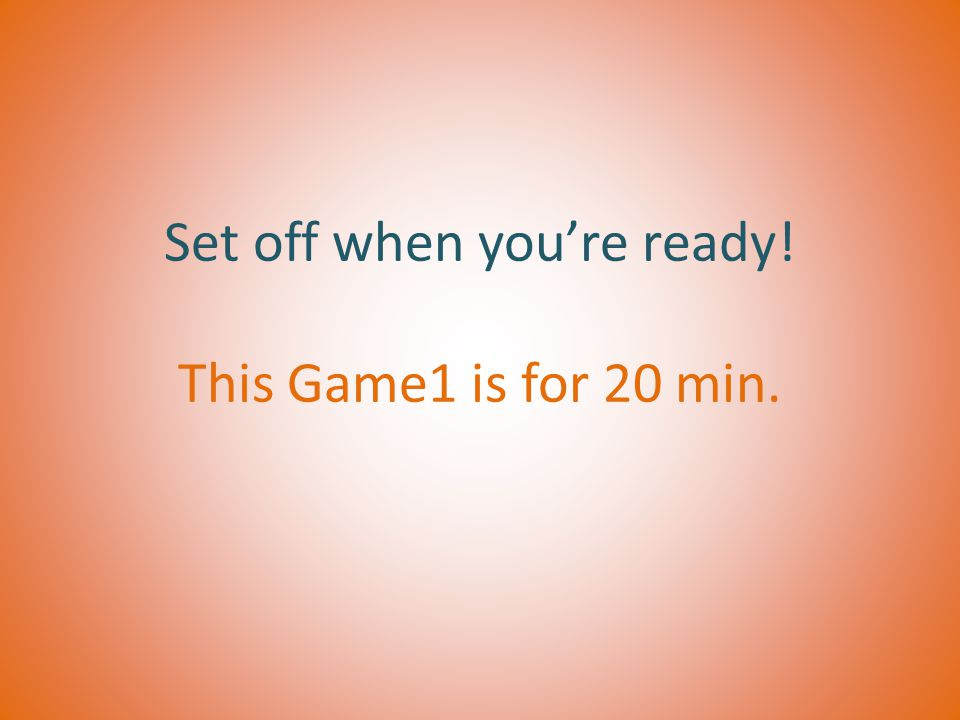 Set off when you're ready! This Game1 is for 20 min.