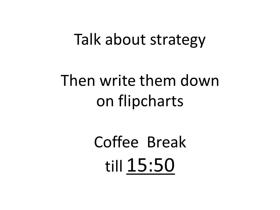 Talk about strategy Then write them down on flipcharts Coffee Break till 15:50