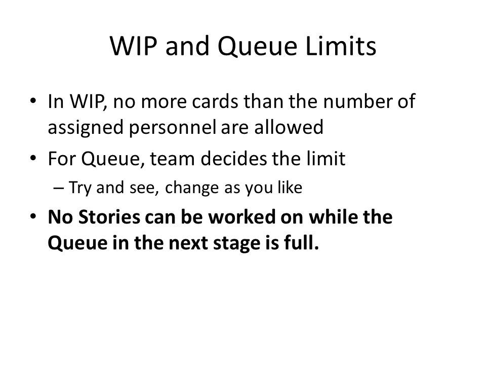 WIP and Queue Limits In WIP, no more cards than the number of assigned personnel are allowed. For Queue, team decides the limit.