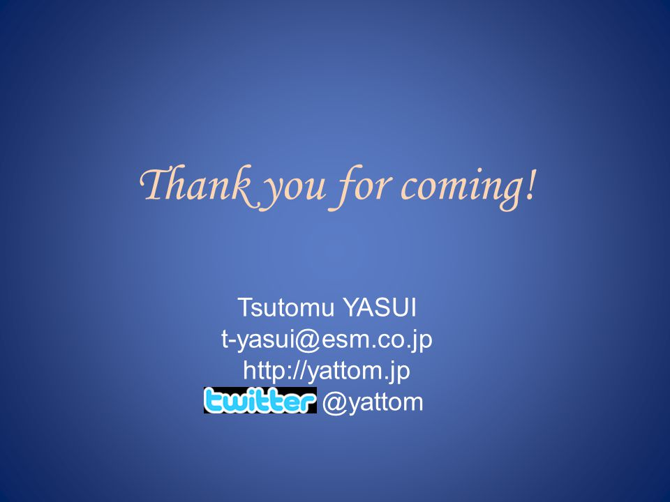 Thank you for coming! Tsutomu YASUI t-yasui@esm.co.jp http://yattom.jp