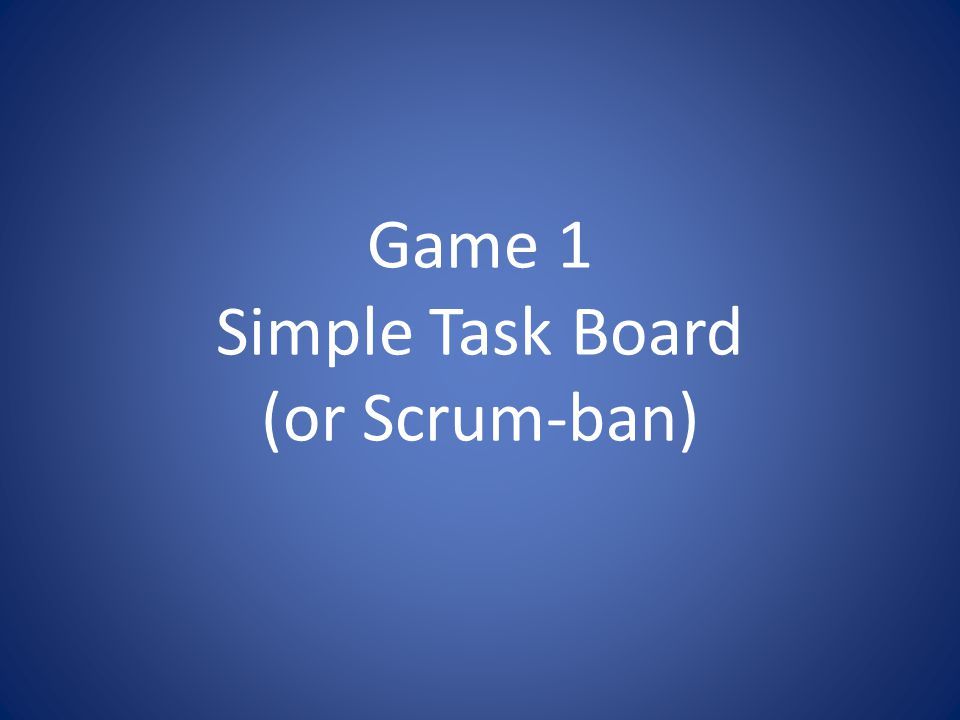 Game 1 Simple Task Board (or Scrum-ban)