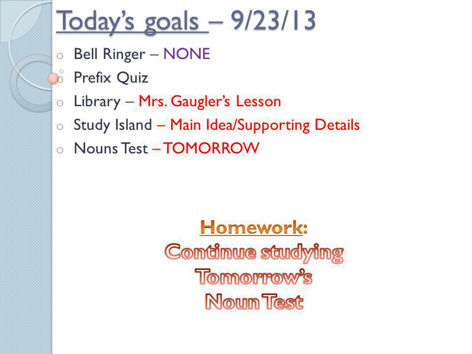 Today's goals – 9/23/13 Continue studying Tomorrow's Noun Test