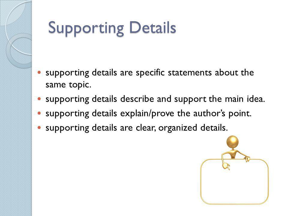Supporting Details supporting details are specific statements about the same topic. supporting details describe and support the main idea.