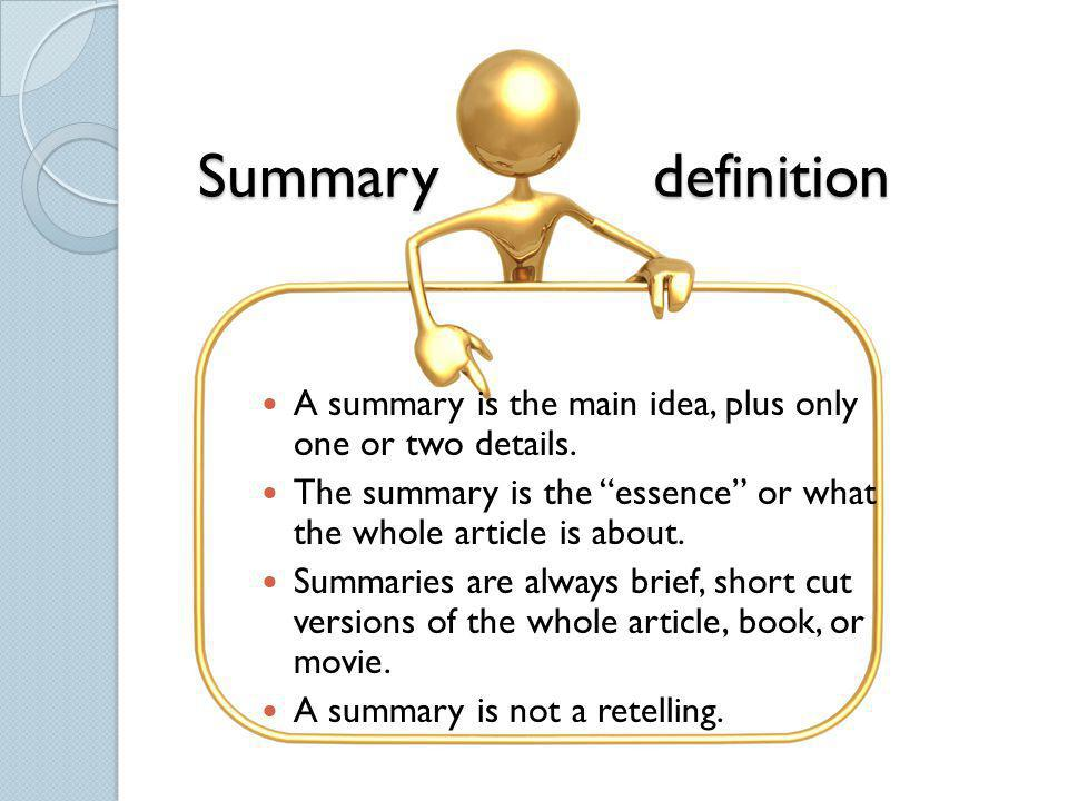 Summary definition A summary is the main idea, plus only one or two details.