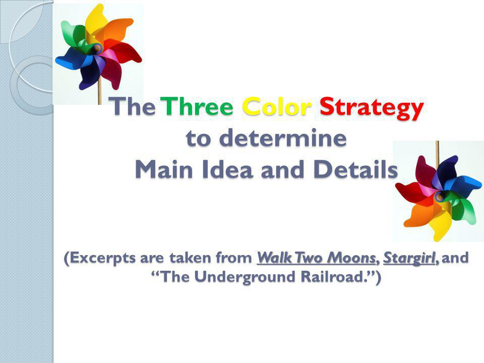 The Three Color Strategy to determine Main Idea and Details (Excerpts are taken from Walk Two Moons, Stargirl, and The Underground Railroad. )