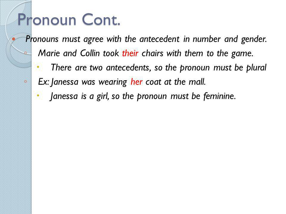 Pronoun Cont. Pronouns must agree with the antecedent in number and gender. Marie and Collin took their chairs with them to the game.