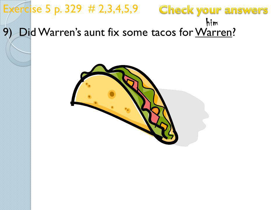 Exercise 5 p. 329 # 2,3,4,5,9 9) Did Warren's aunt fix some tacos for Warren Check your answers.