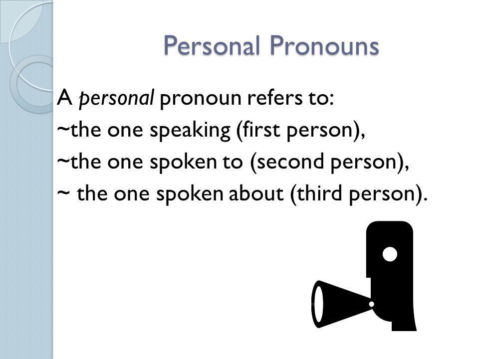 Personal Pronouns A personal pronoun refers to: