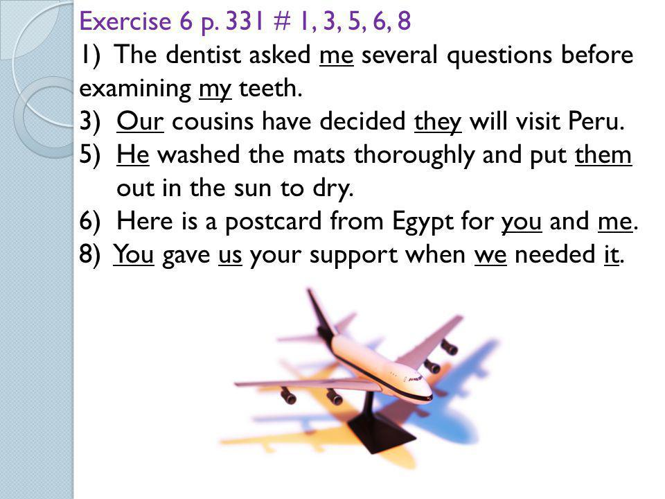 Exercise 6 p. 331 # 1, 3, 5, 6, 8 1) The dentist asked me several questions before examining my teeth.