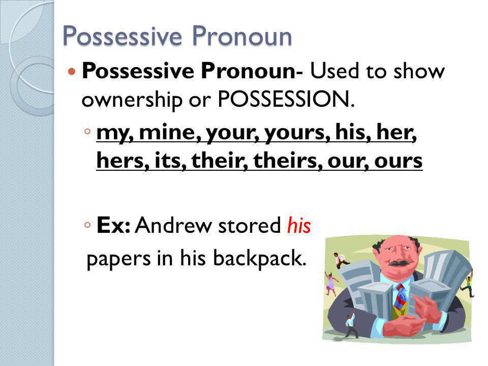 Possessive Pronoun Possessive Pronoun- Used to show ownership or POSSESSION. my, mine, your, yours, his, her, hers, its, their, theirs, our, ours.