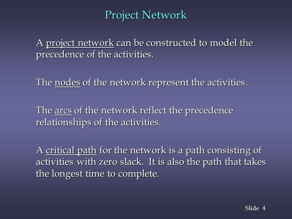 Project Network A project network can be constructed to model the precedence of the activities. The nodes of the network represent the activities.