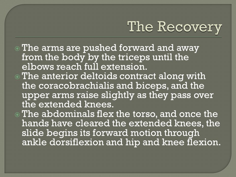 The Recovery The arms are pushed forward and away from the body by the triceps until the elbows reach full extension.