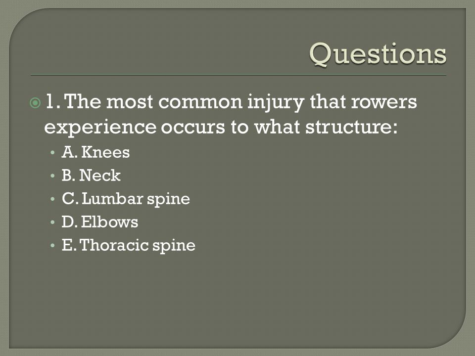 Questions 1. The most common injury that rowers experience occurs to what structure: A. Knees. B. Neck.