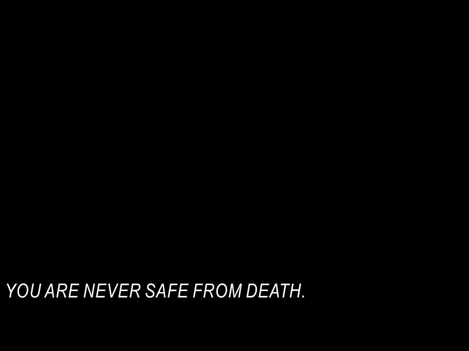 You are never safe from death.