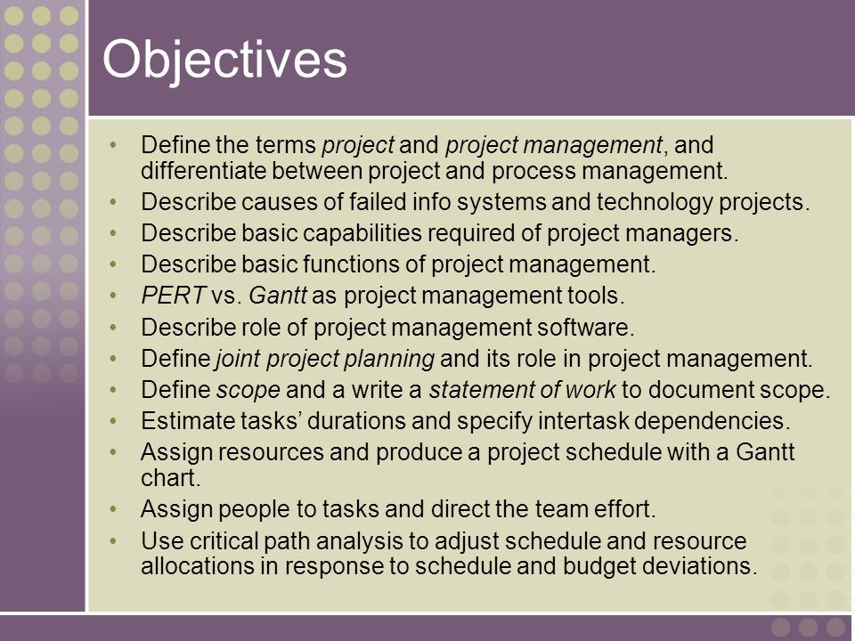 Objectives Define the terms project and project management, and differentiate between project and process management.