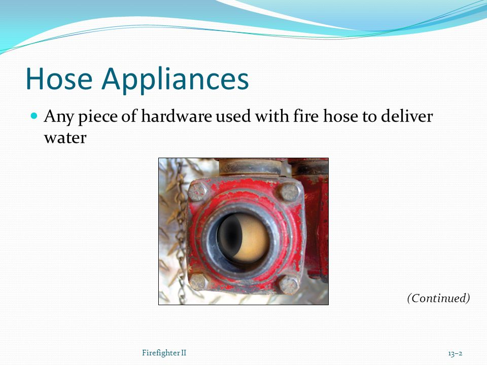 Hose Appliances Any piece of hardware used with fire hose to deliver water.