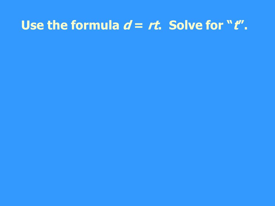 Use the formula d = rt. Solve for t .