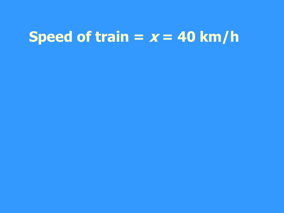 Speed of train = x = 40 km/h