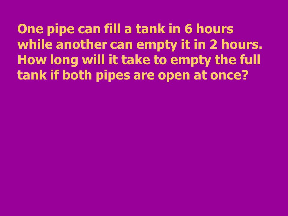 One pipe can fill a tank in 6 hours while another can empty it in 2 hours.