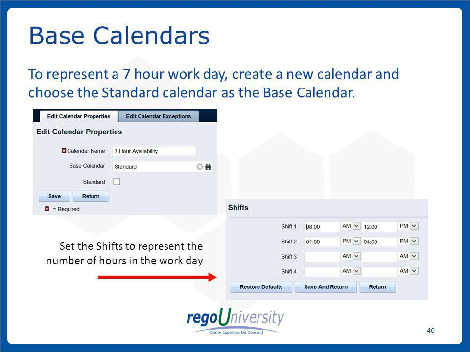 Base Calendars To represent a 7 hour work day, create a new calendar and choose the Standard calendar as the Base Calendar.