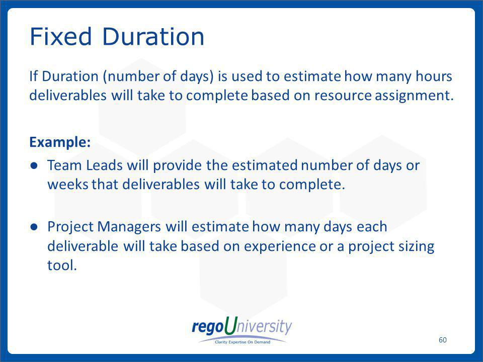 Fixed Duration If Duration (number of days) is used to estimate how many hours deliverables will take to complete based on resource assignment.