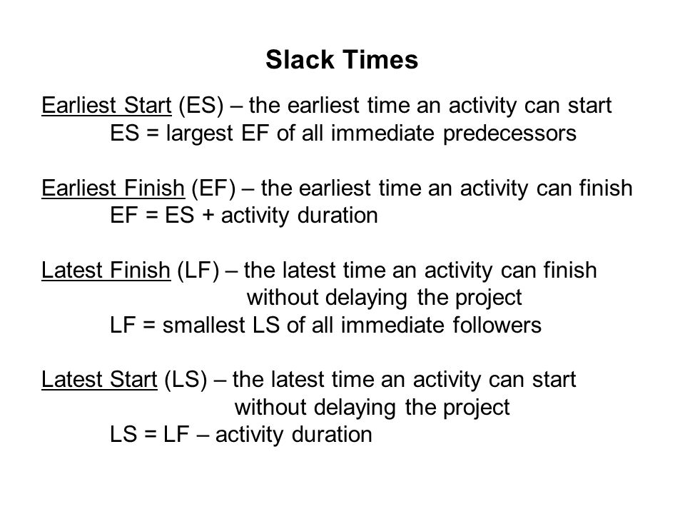 Slack Times Earliest Start (ES) – the earliest time an activity can start. ES = largest EF of all immediate predecessors.