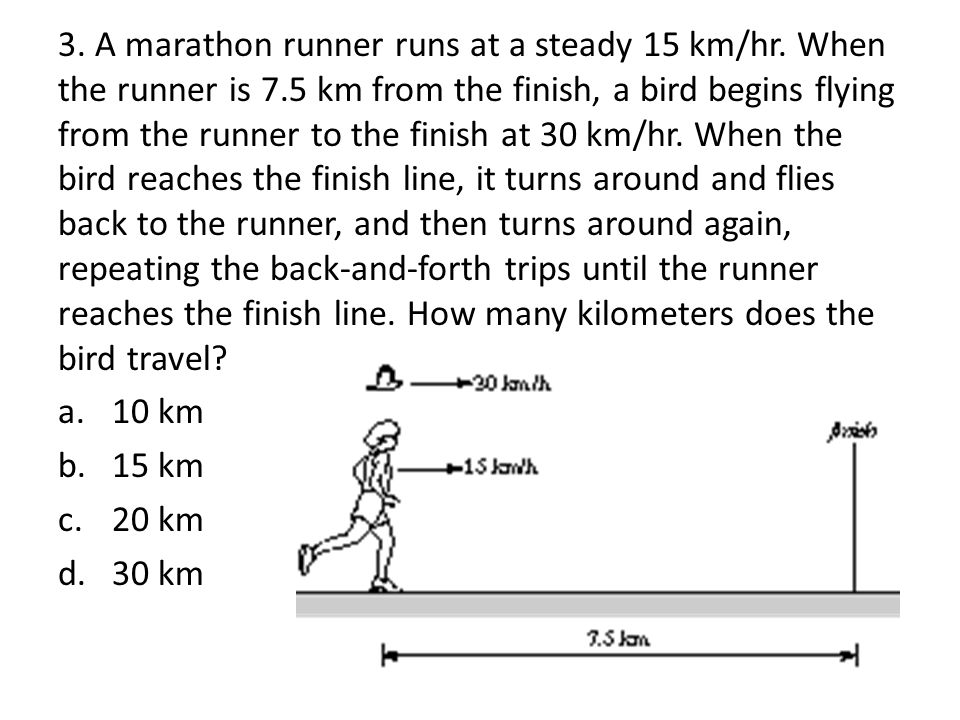 3. A marathon runner runs at a steady 15 km/hr. When the runner is 7