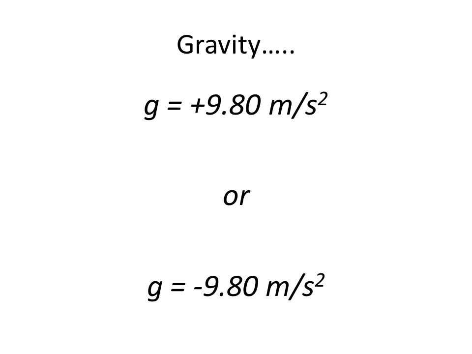 Gravity….. g = +9.80 m/s2 or g = -9.80 m/s2