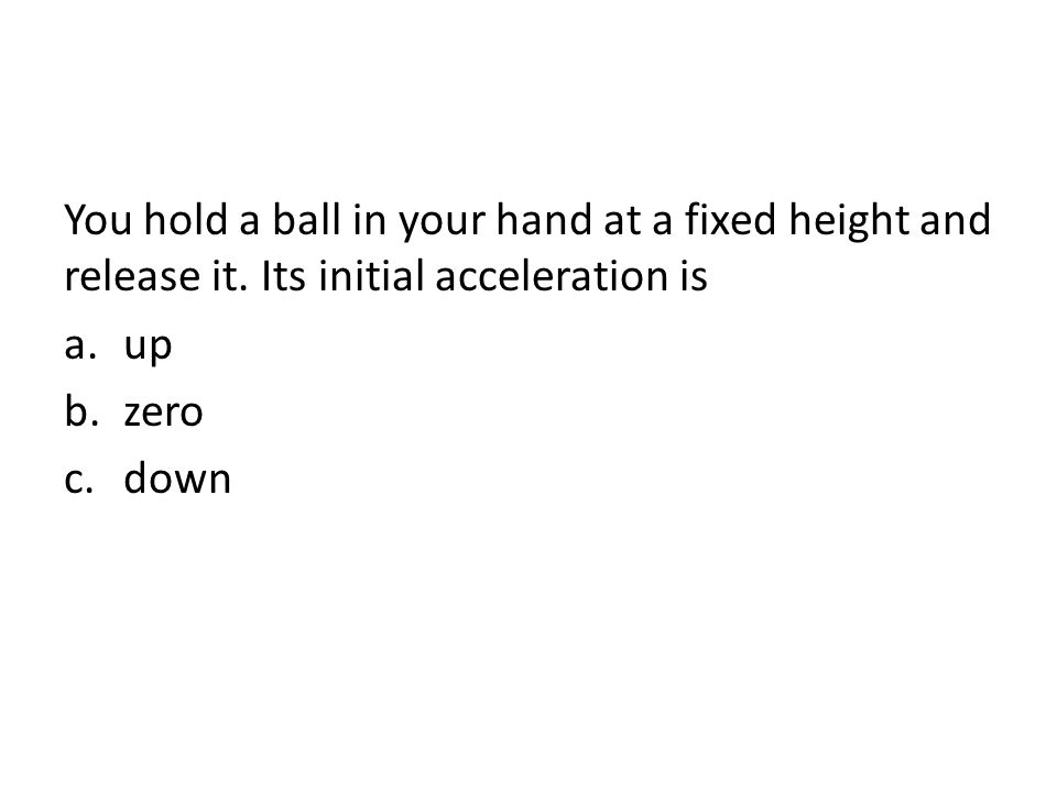 You hold a ball in your hand at a fixed height and release it