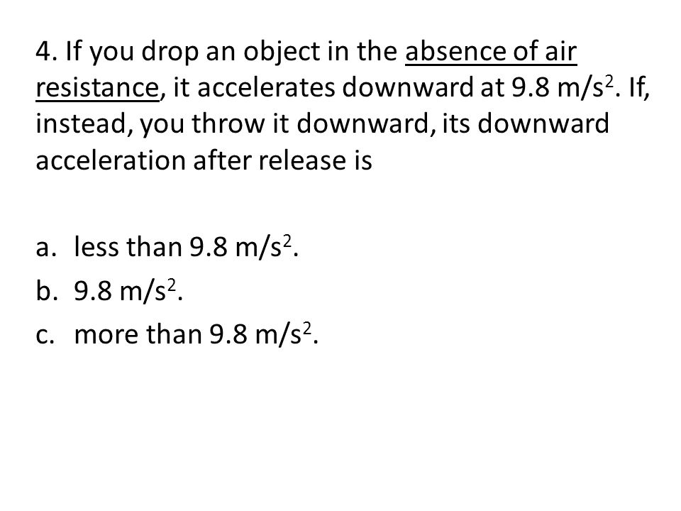 4. If you drop an object in the absence of air resistance, it accelerates downward at 9.8 m/s2. If, instead, you throw it downward, its downward acceleration after release is