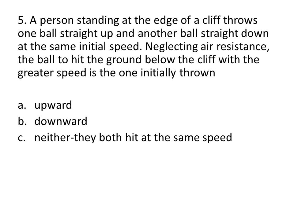 5. A person standing at the edge of a cliff throws one ball straight up and another ball straight down at the same initial speed. Neglecting air resistance, the ball to hit the ground below the cliff with the greater speed is the one initially thrown