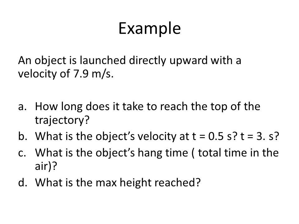 Example An object is launched directly upward with a velocity of 7.9 m/s. How long does it take to reach the top of the trajectory