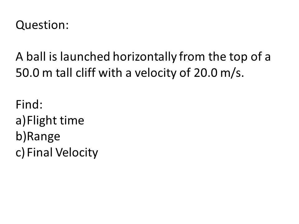 Question: A ball is launched horizontally from the top of a 50.0 m tall cliff with a velocity of 20.0 m/s.