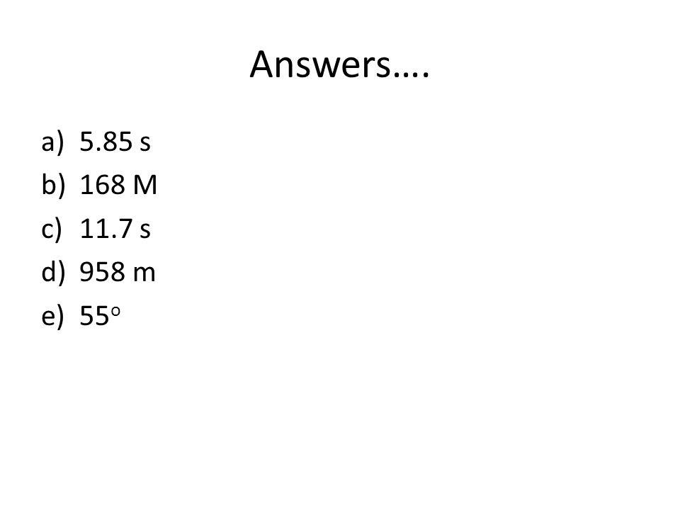 Answers…. 5.85 s 168 M 11.7 s 958 m 55o