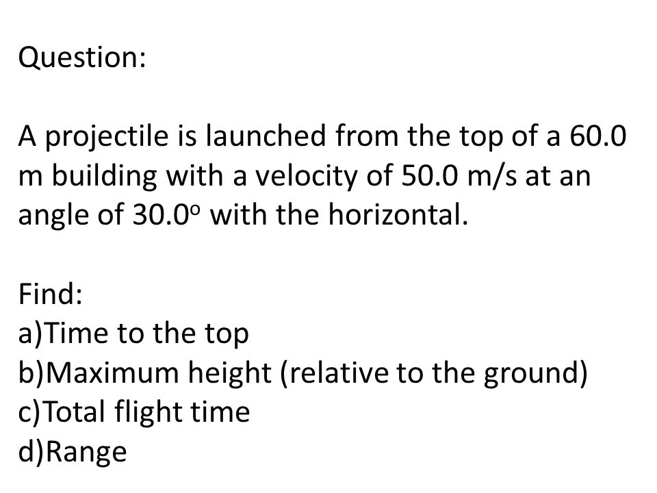 Question: A projectile is launched from the top of a 60.0 m building with a velocity of 50.0 m/s at an angle of 30.0o with the horizontal.