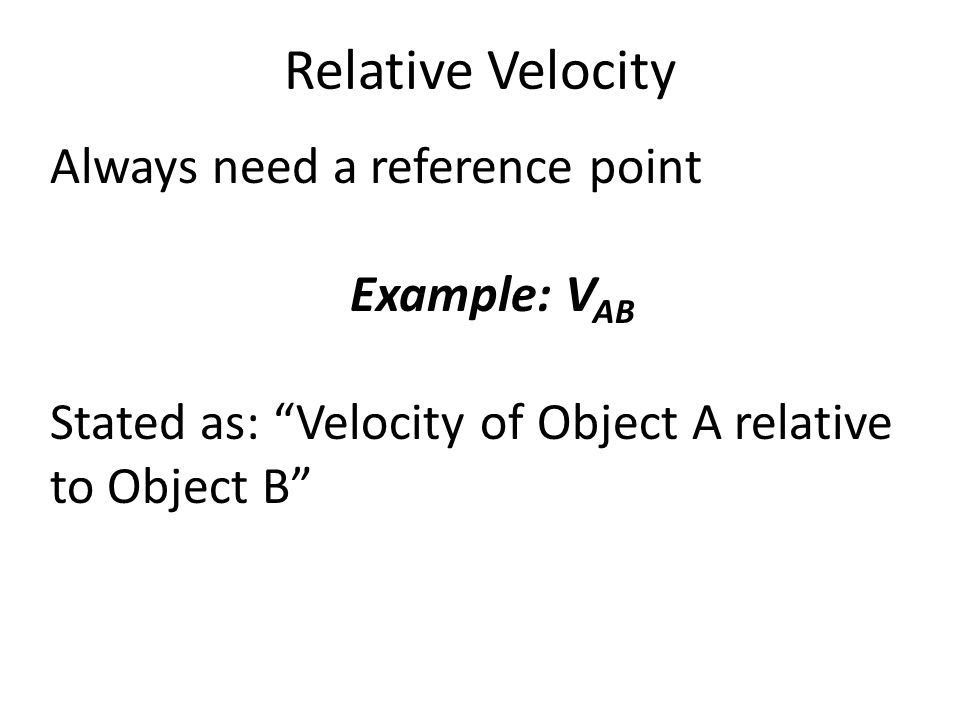 Relative Velocity Always need a reference point Example: VAB