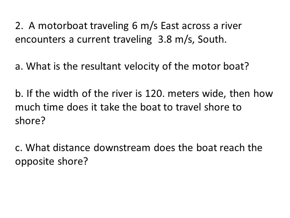 2. A motorboat traveling 6 m/s East across a river encounters a current traveling 3.8 m/s, South.