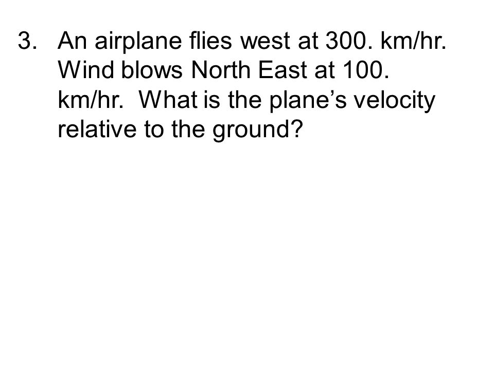 An airplane flies west at 300. km/hr. Wind blows North East at 100
