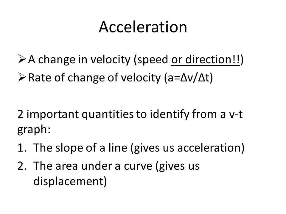 Acceleration A change in velocity (speed or direction!!)