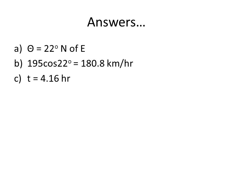Answers… Θ = 22o N of E 195cos22o = 180.8 km/hr t = 4.16 hr