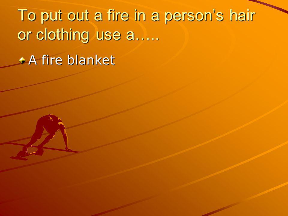 To put out a fire in a person's hair or clothing use a…..