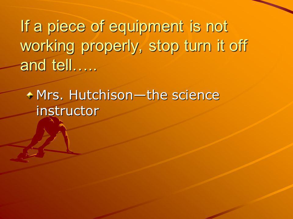If a piece of equipment is not working properly, stop turn it off and tell…..