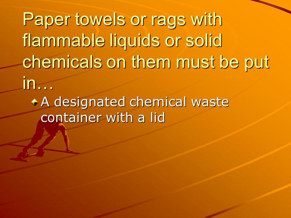 Paper towels or rags with flammable liquids or solid chemicals on them must be put in…