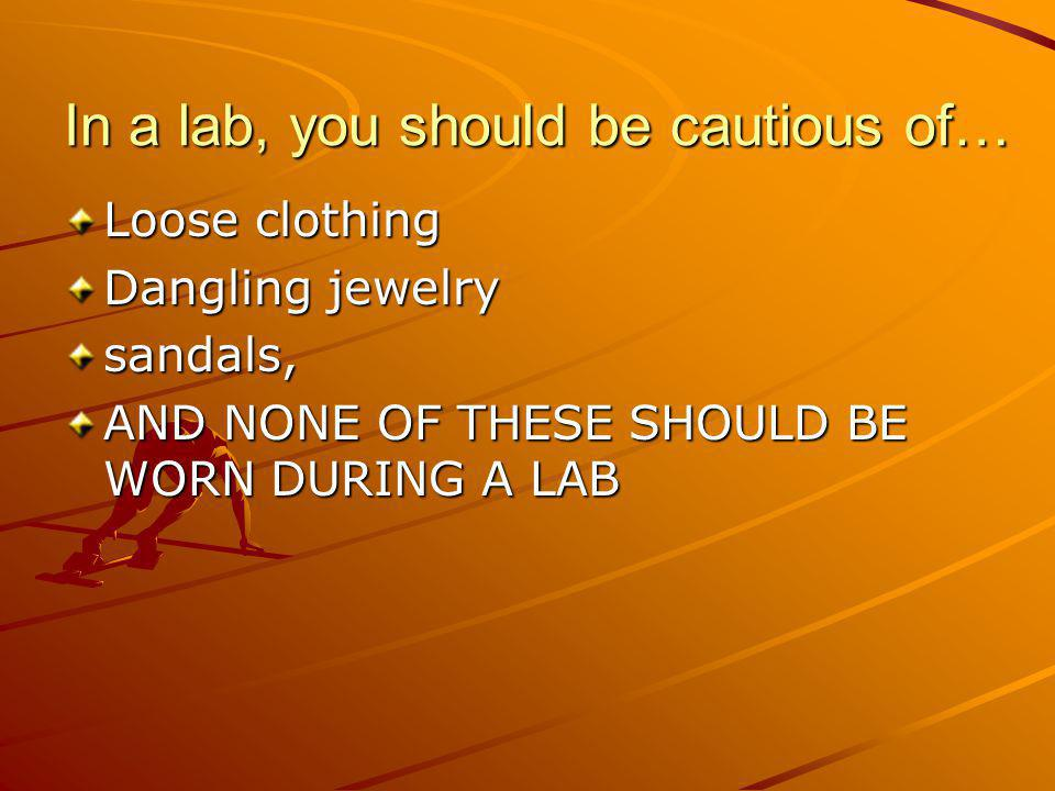 In a lab, you should be cautious of…