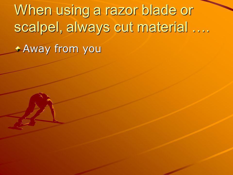 When using a razor blade or scalpel, always cut material ….