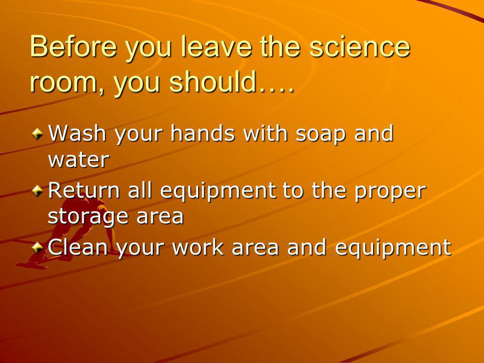 Before you leave the science room, you should….
